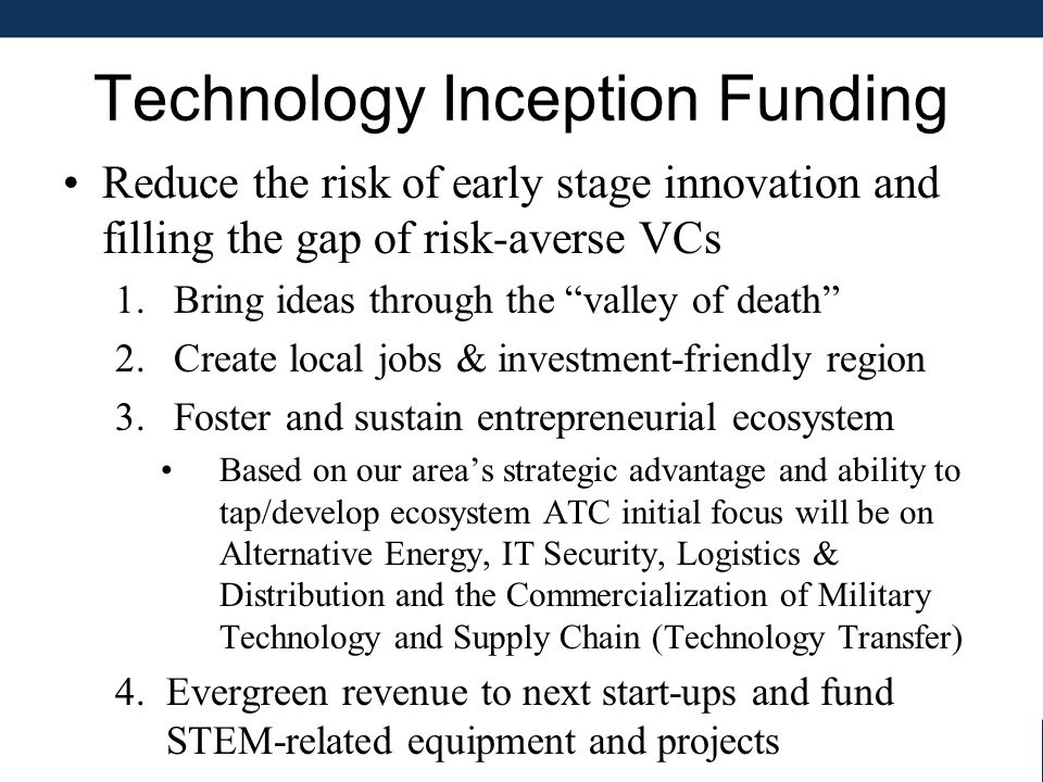 Technology Inception Funding Reduce the risk of early stage innovation and filling the gap of risk-averse VCs 1.Bring ideas through the valley of death 2.Create local jobs & investment-friendly region 3.Foster and sustain entrepreneurial ecosystem Based on our area's strategic advantage and ability to tap/develop ecosystem ATC initial focus will be on Alternative Energy, IT Security, Logistics & Distribution and the Commercialization of Military Technology and Supply Chain (Technology Transfer) 4.