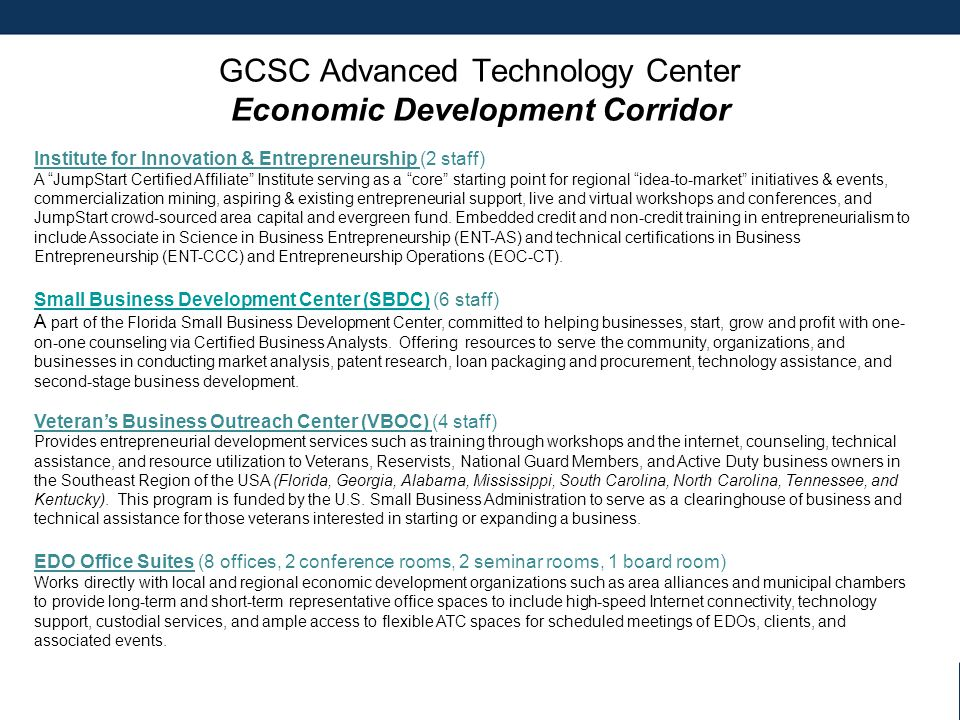 GCSC Advanced Technology Center Economic Development Corridor Institute for Innovation & Entrepreneurship (2 staff) A JumpStart Certified Affiliate Institute serving as a core starting point for regional idea-to-market initiatives & events, commercialization mining, aspiring & existing entrepreneurial support, live and virtual workshops and conferences, and JumpStart crowd-sourced area capital and evergreen fund.