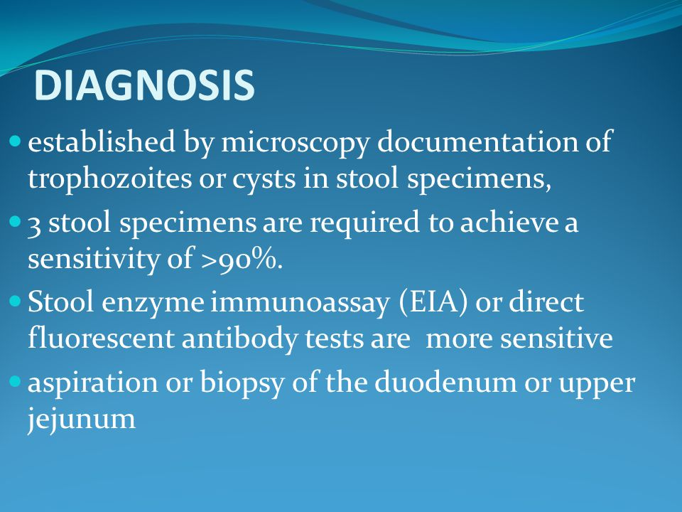 DIAGNOSIS established by microscopy documentation of trophozoites or cysts in stool specimens, 3 stool specimens are required to achieve a sensitivity of >90%.