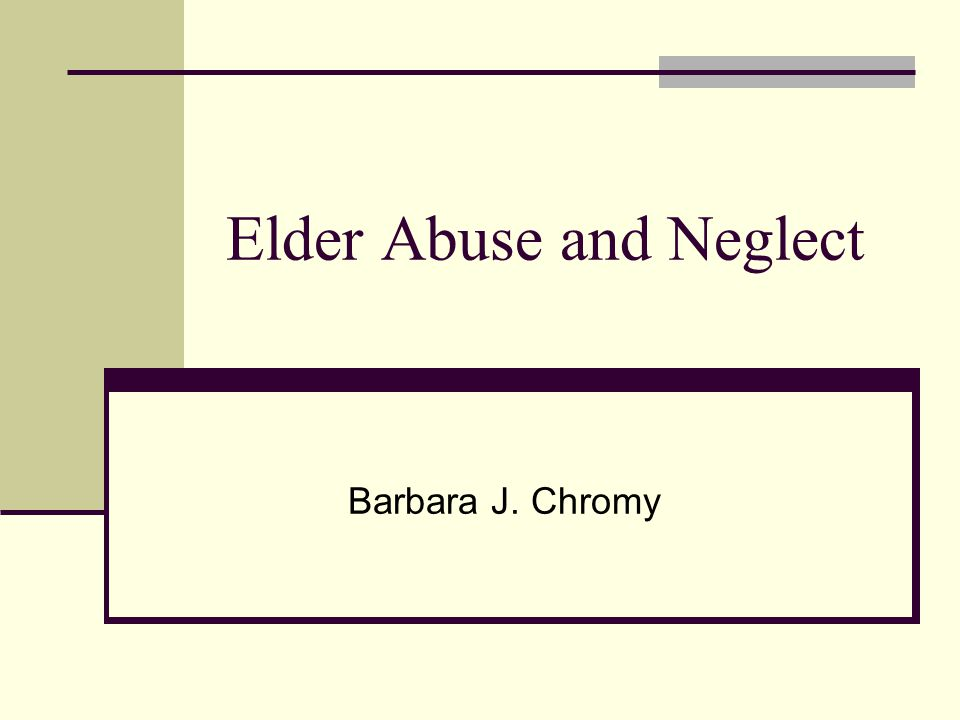 Elder Abuse and Neglect Barbara J. Chromy