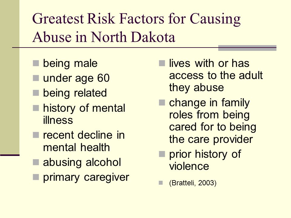 Greatest Risk Factors for Causing Abuse in North Dakota being male under age 60 being related history of mental illness recent decline in mental health abusing alcohol primary caregiver lives with or has access to the adult they abuse change in family roles from being cared for to being the care provider prior history of violence (Bratteli, 2003)