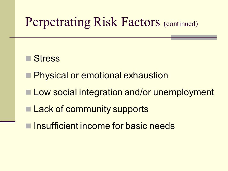 Perpetrating Risk Factors (continued) Stress Physical or emotional exhaustion Low social integration and/or unemployment Lack of community supports Insufficient income for basic needs
