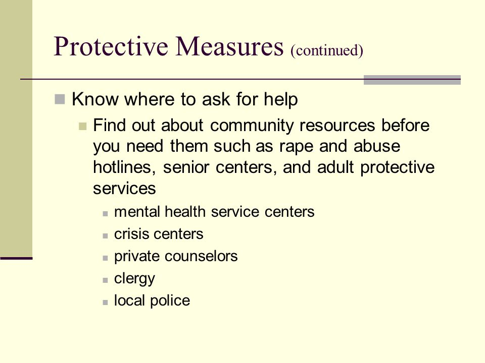 Protective Measures (continued) Know where to ask for help Find out about community resources before you need them such as rape and abuse hotlines, senior centers, and adult protective services mental health service centers crisis centers private counselors clergy local police