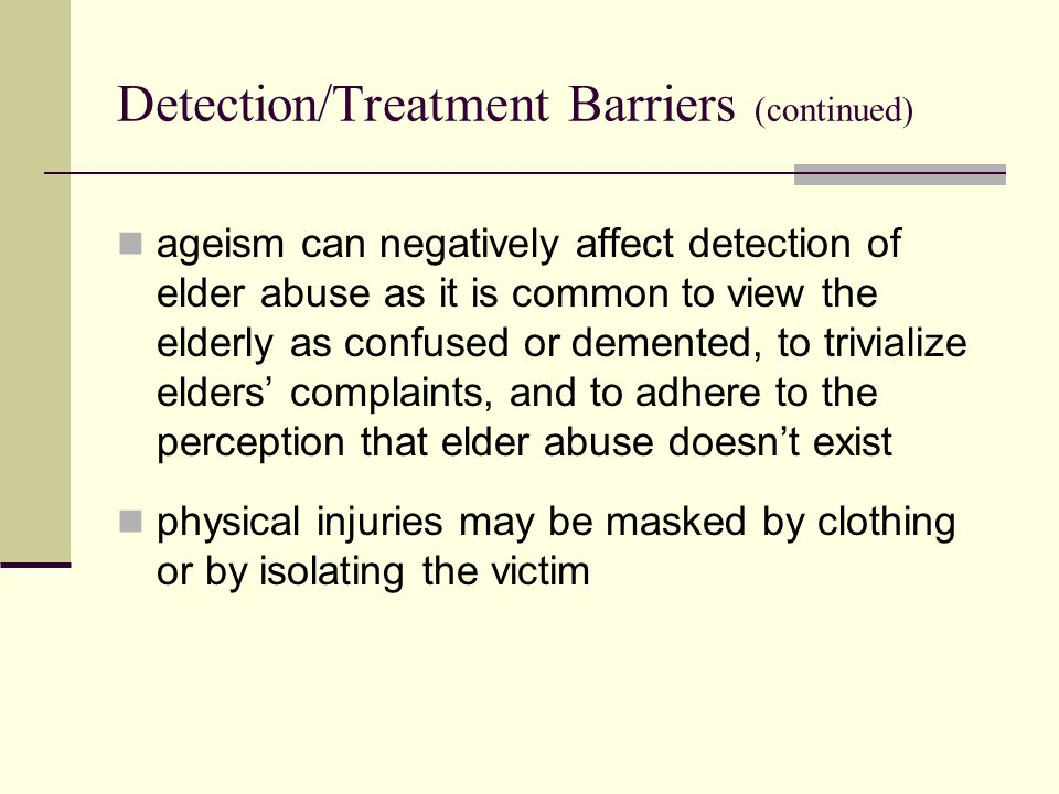 Detection/Treatment Barriers (continued) ageism can negatively affect detection of elder abuse as it is common to view the elderly as confused or demented, to trivialize elders' complaints, and to adhere to the perception that elder abuse doesn't exist physical injuries may be masked by clothing or by isolating the victim