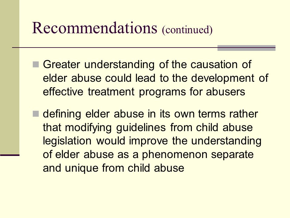 Recommendations (continued) Greater understanding of the causation of elder abuse could lead to the development of effective treatment programs for abusers defining elder abuse in its own terms rather that modifying guidelines from child abuse legislation would improve the understanding of elder abuse as a phenomenon separate and unique from child abuse