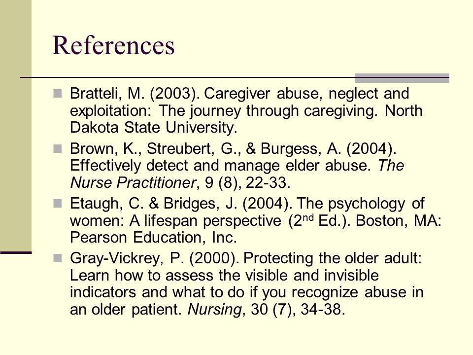 References Bratteli, M. (2003). Caregiver abuse, neglect and exploitation: The journey through caregiving. North Dakota State University. Brown, K., S