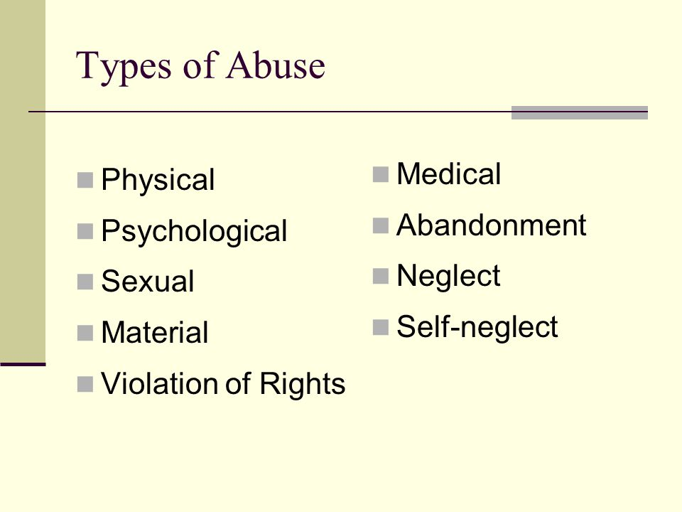 Forms of Abuse Physical - hitting, pushing, slapping, punching, restraining, pinching, force-feeding, physical restraint Psychological - verbal aggression, intimidation, threats, humiliation Sexual - any kind of non-consensual sexual contact