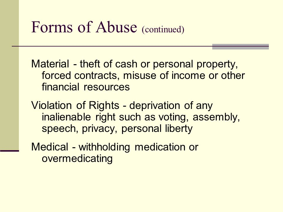 Forms of Abuse (continued) Material - theft of cash or personal property, forced contracts, misuse of income or other financial resources Violation of Rights - deprivation of any inalienable right such as voting, assembly, speech, privacy, personal liberty Medical - withholding medication or overmedicating