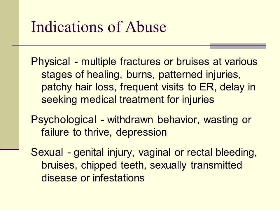 Indications of Abuse Physical - multiple fractures or bruises at various stages of healing, burns, patterned injuries, patchy hair loss, frequent visits to ER, delay in seeking medical treatment for injuries Psychological - withdrawn behavior, wasting or failure to thrive, depression Sexual - genital injury, vaginal or rectal bleeding, bruises, chipped teeth, sexually transmitted disease or infestations