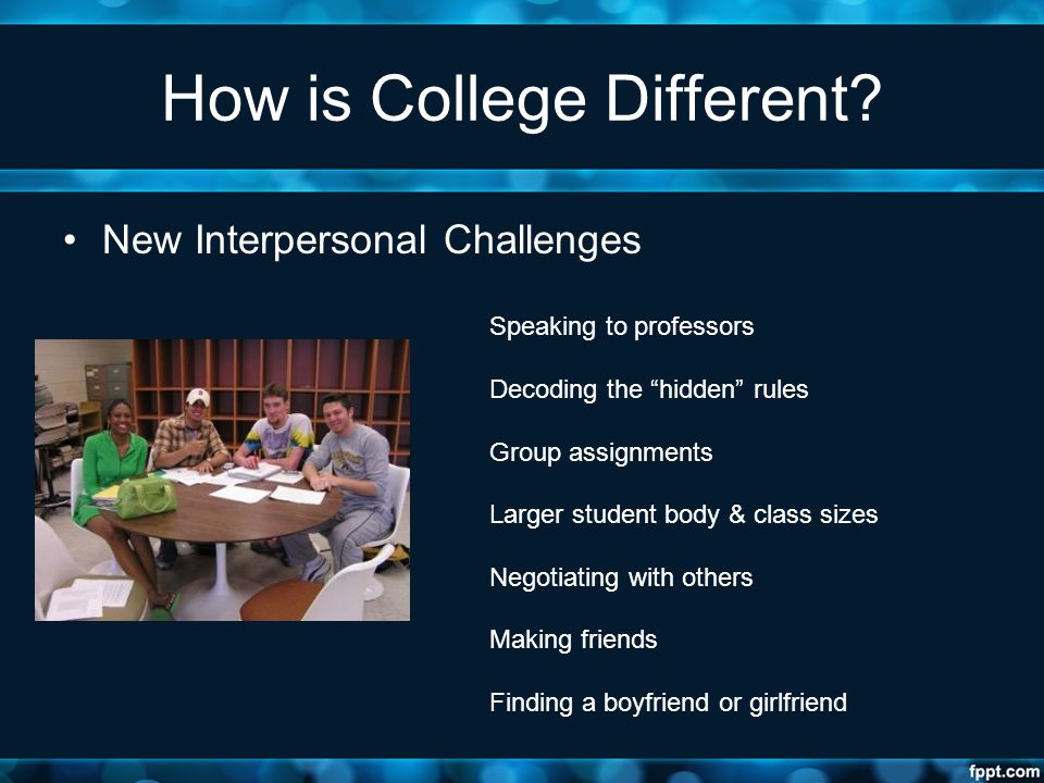"How is College Different? New Interpersonal Challenges Speaking to professors Decoding the ""hidden"" rules Group assignments Larger student body & clas"
