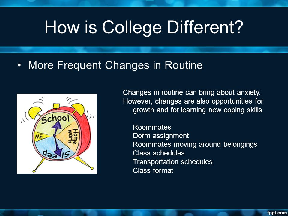 How is College Different? More Frequent Changes in Routine Changes in routine can bring about anxiety. However, changes are also opportunities for gro