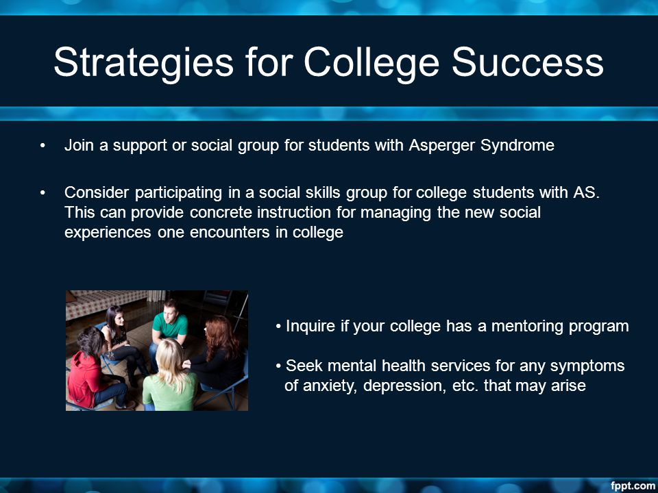 Strategies for College Success Join a support or social group for students with Asperger Syndrome Consider participating in a social skills group for