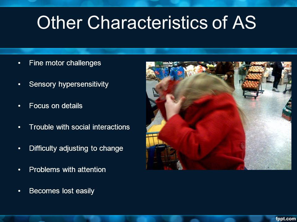 Other Characteristics of AS Fine motor challenges Sensory hypersensitivity Focus on details Trouble with social interactions Difficulty adjusting to c