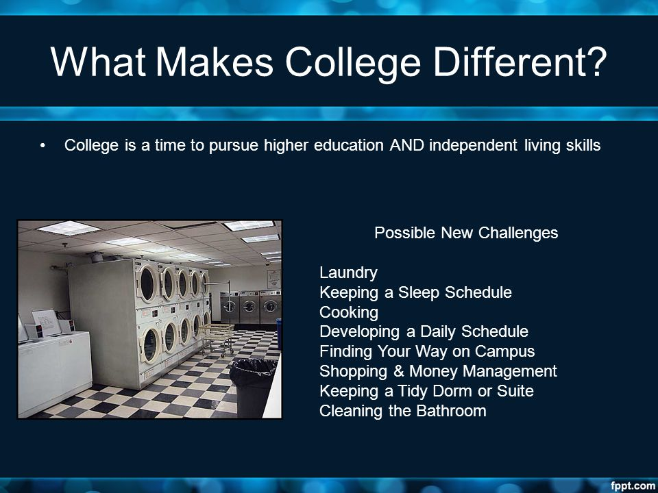 What Makes College Different? College is a time to pursue higher education AND independent living skills Possible New Challenges Laundry Keeping a Sle