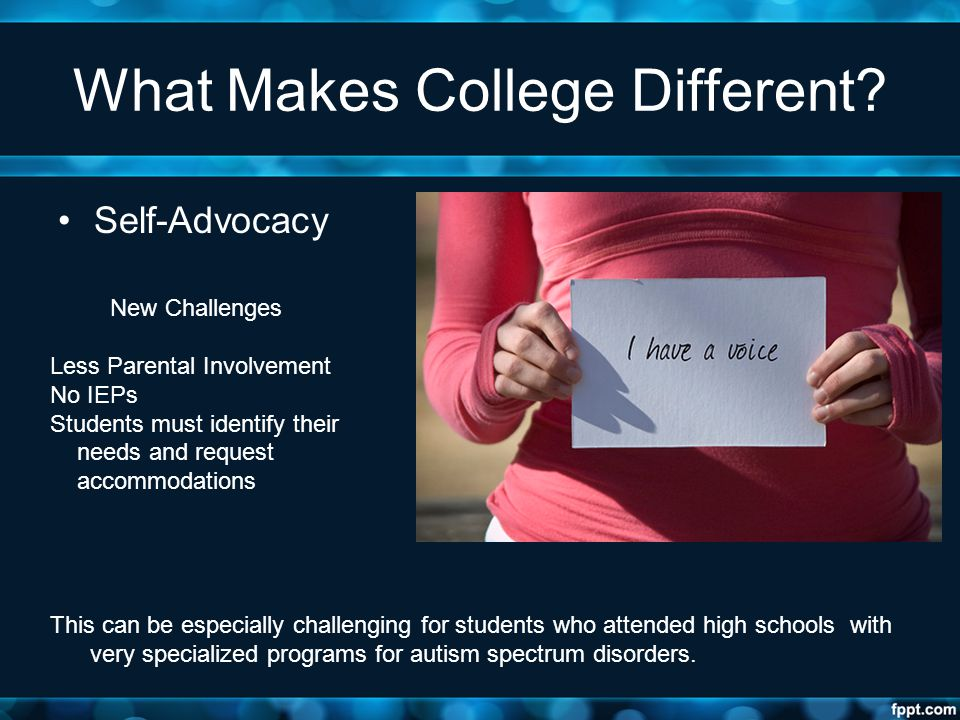 What Makes College Different? Self-Advocacy New Challenges Less Parental Involvement No IEPs Students must identify their needs and request accommodat