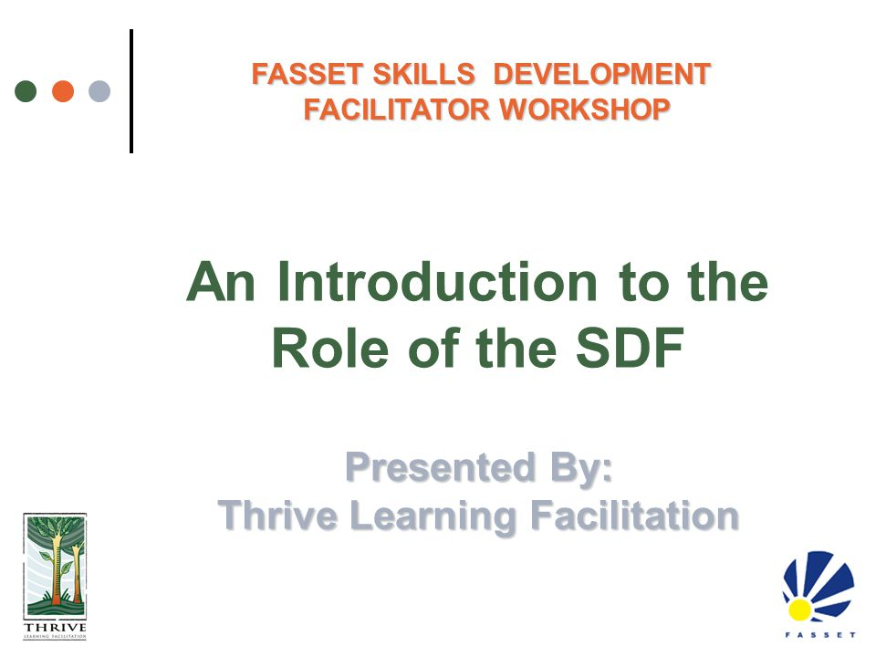 Presented By: Thrive Learning Facilitation An Introduction to the Role of the SDF Presented By: Thrive Learning Facilitation FASSET SKILLS DEVELOPMENT