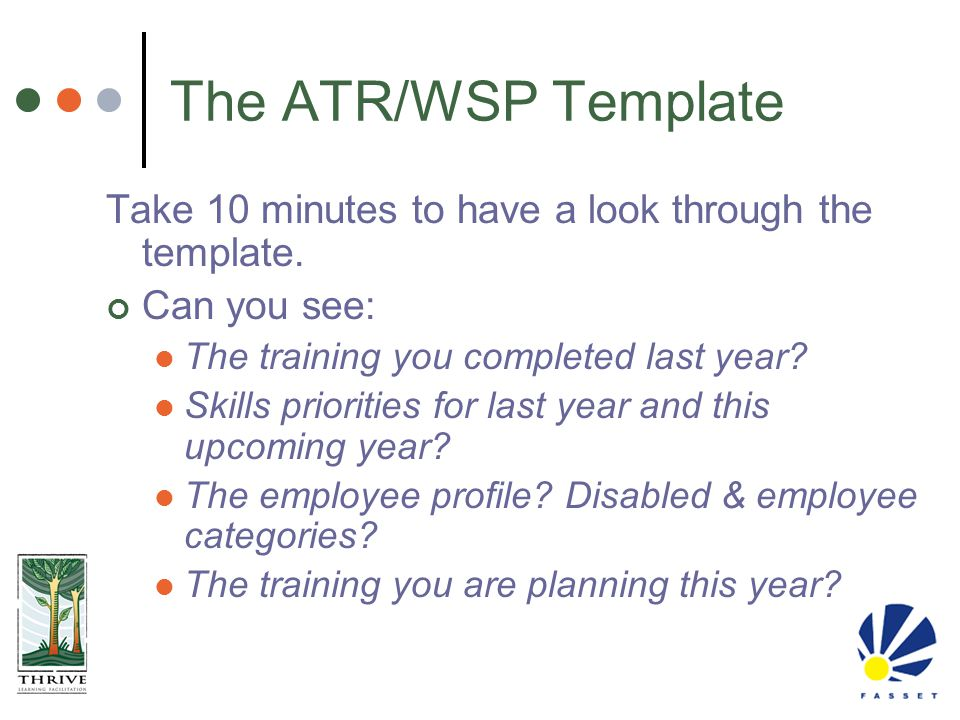 The ATR/WSP Template Take 10 minutes to have a look through the template. Can you see: The training you completed last year? Skills priorities for las