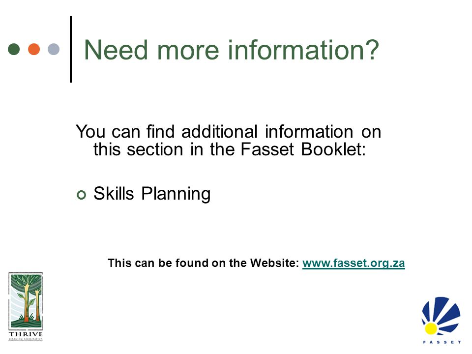 You can find additional information on this section in the Fasset Booklet: Skills Planning Need more information? This can be found on the Website: ww