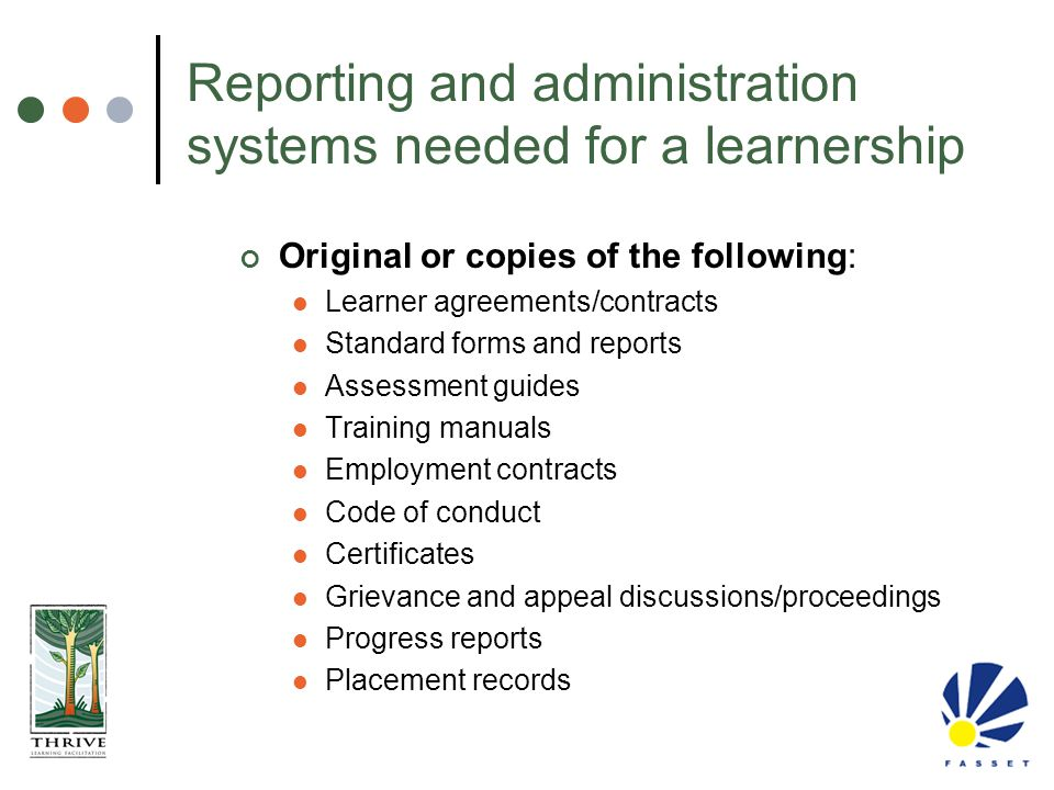 Reporting and administration systems needed for a learnership Original or copies of the following: Learner agreements/contracts Standard forms and rep