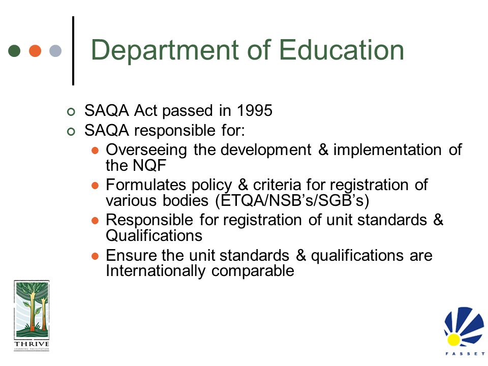 Department of Education SAQA Act passed in 1995 SAQA responsible for: Overseeing the development & implementation of the NQF Formulates policy & crite