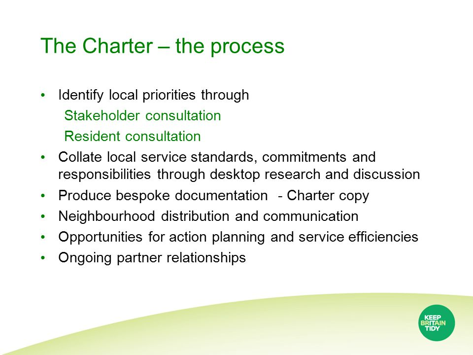 The Charter – the process Identify local priorities through Stakeholder consultation Resident consultation Collate local service standards, commitments and responsibilities through desktop research and discussion Produce bespoke documentation - Charter copy Neighbourhood distribution and communication Opportunities for action planning and service efficiencies Ongoing partner relationships