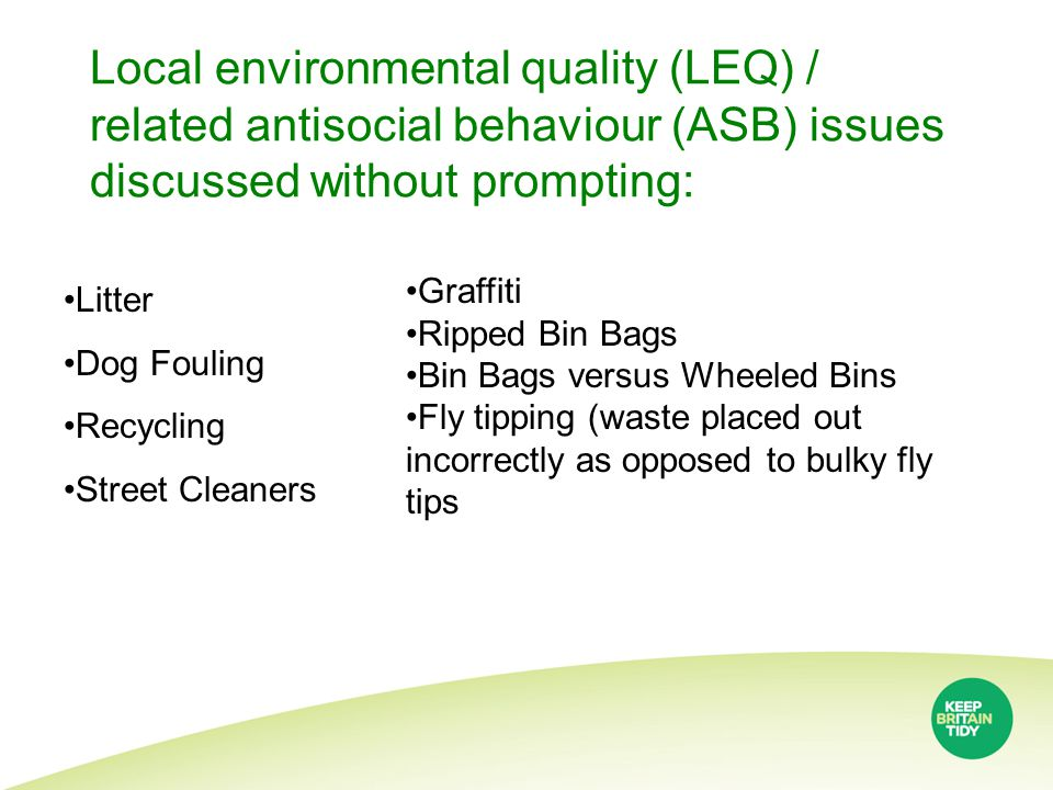 Local environmental quality (LEQ) / related antisocial behaviour (ASB) issues discussed without prompting: Litter Dog Fouling Recycling Street Cleaners Graffiti Ripped Bin Bags Bin Bags versus Wheeled Bins Fly tipping (waste placed out incorrectly as opposed to bulky fly tips