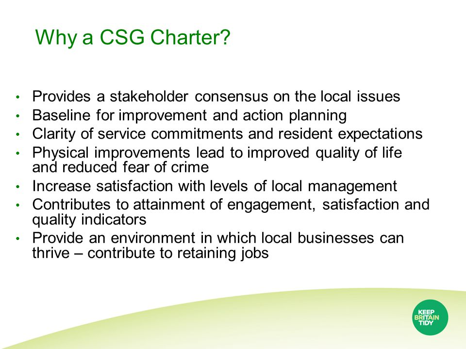 Why a CSG Charter? Provides a stakeholder consensus on the local issues Baseline for improvement and action planning Clarity of service commitments an