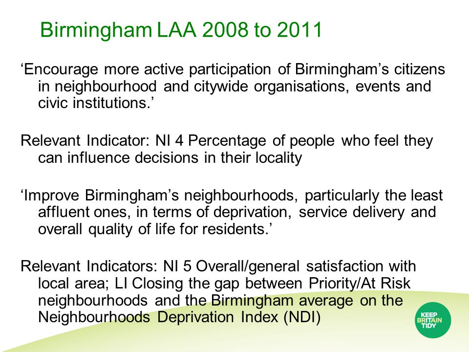 Birmingham LAA 2008 to 2011 'Encourage more active participation of Birmingham's citizens in neighbourhood and citywide organisations, events and civic institutions.' Relevant Indicator: NI 4 Percentage of people who feel they can influence decisions in their locality 'Improve Birmingham's neighbourhoods, particularly the least affluent ones, in terms of deprivation, service delivery and overall quality of life for residents.' Relevant Indicators: NI 5 Overall/general satisfaction with local area; LI Closing the gap between Priority/At Risk neighbourhoods and the Birmingham average on the Neighbourhoods Deprivation Index (NDI)