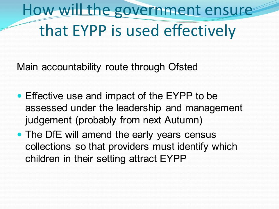 How will the government ensure that EYPP is used effectively Main accountability route through Ofsted Effective use and impact of the EYPP to be assessed under the leadership and management judgement (probably from next Autumn) The DfE will amend the early years census collections so that providers must identify which children in their setting attract EYPP