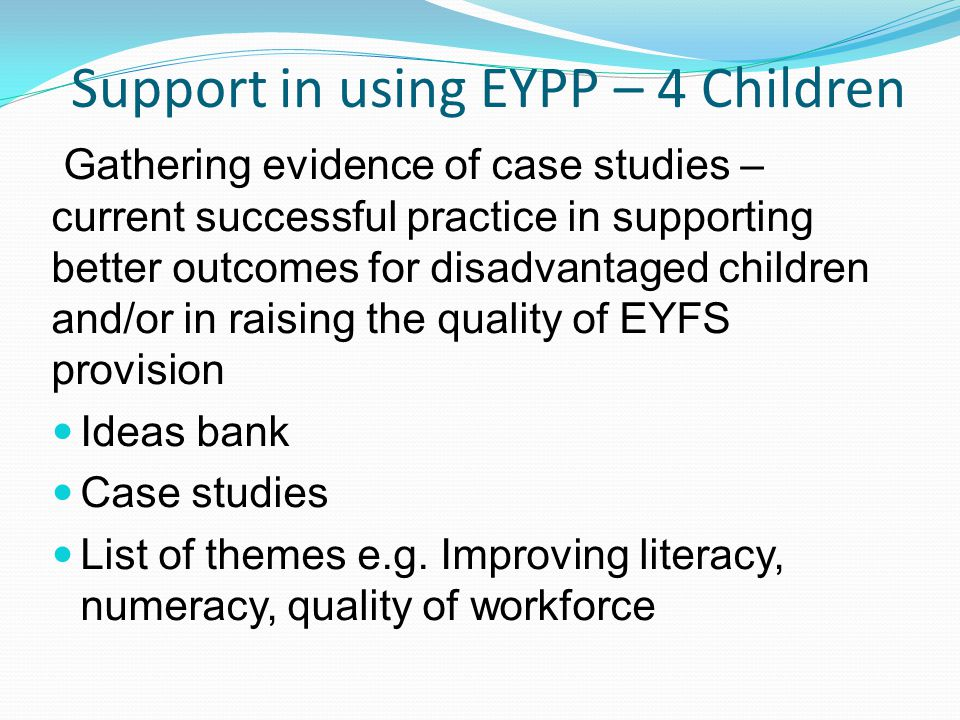 Support in using EYPP – 4 Children Gathering evidence of case studies – current successful practice in supporting better outcomes for disadvantaged children and/or in raising the quality of EYFS provision Ideas bank Case studies List of themes e.g.