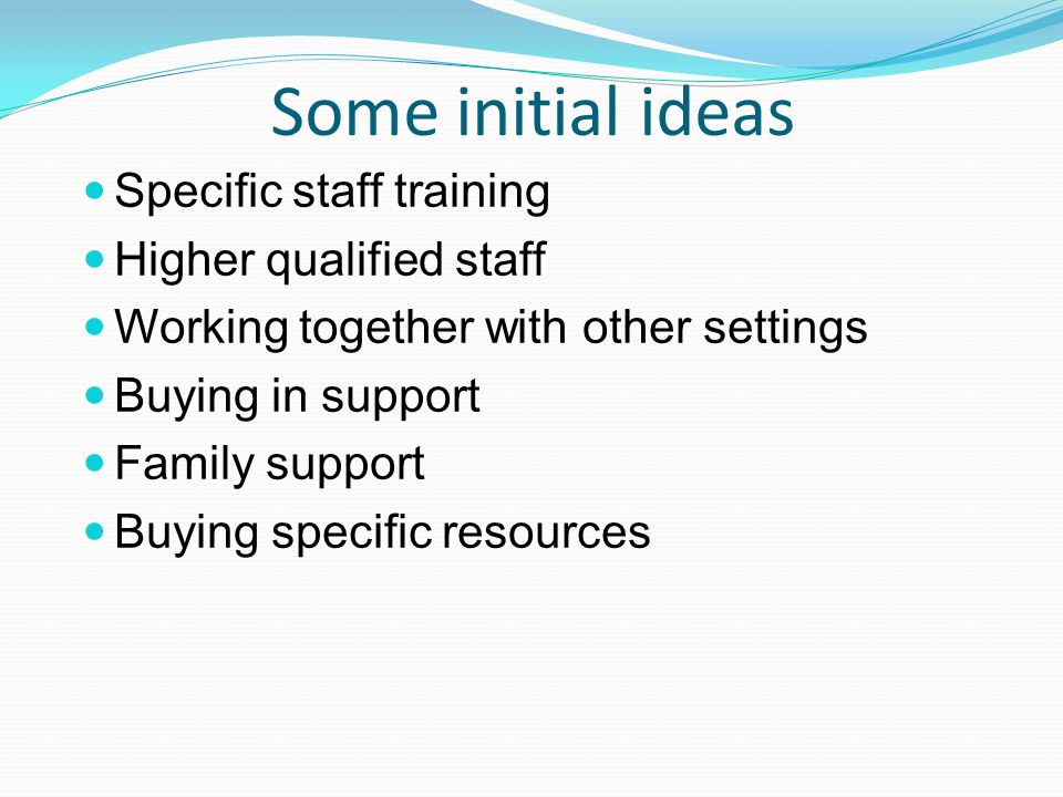 Some initial ideas Specific staff training Higher qualified staff Working together with other settings Buying in support Family support Buying specific resources