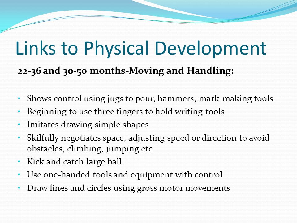 Links to Physical Development 22-36 and 30-50 months-Moving and Handling: Shows control using jugs to pour, hammers, mark-making tools Beginning to use three fingers to hold writing tools Imitates drawing simple shapes Skilfully negotiates space, adjusting speed or direction to avoid obstacles, climbing, jumping etc Kick and catch large ball Use one-handed tools and equipment with control Draw lines and circles using gross motor movements