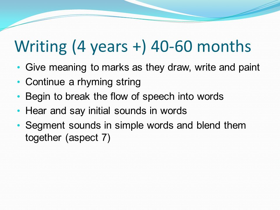 Writing (4 years +) 40-60 months Give meaning to marks as they draw, write and paint Continue a rhyming string Begin to break the flow of speech into words Hear and say initial sounds in words Segment sounds in simple words and blend them together (aspect 7)