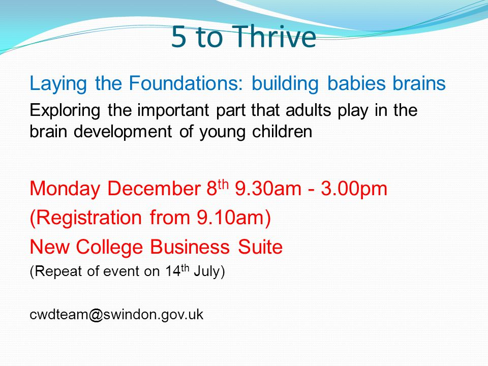 5 to Thrive Laying the Foundations: building babies brains Exploring the important part that adults play in the brain development of young children Monday December 8 th 9.30am - 3.00pm (Registration from 9.10am) New College Business Suite (Repeat of event on 14 th July) cwdteam@swindon.gov.uk