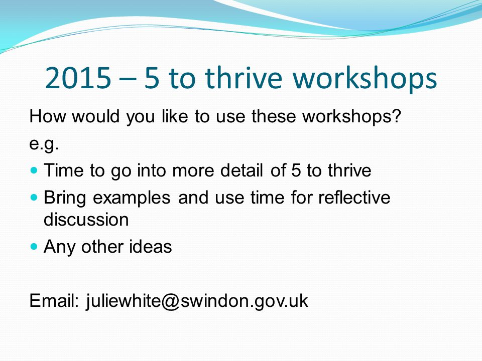 2015 – 5 to thrive workshops How would you like to use these workshops.