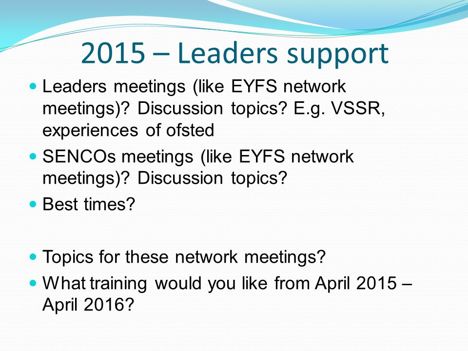 2015 – Leaders support Leaders meetings (like EYFS network meetings)? Discussion topics? E.g. VSSR, experiences of ofsted SENCOs meetings (like EYFS n