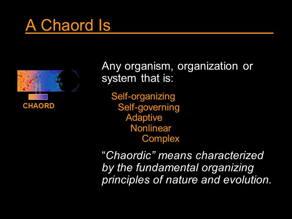 A Chaord Is Any organism, organization or system that is: Self-organizing Self-governing Adaptive Nonlinear Complex Chaordic means characterized by the fundamental organizing principles of nature and evolution.