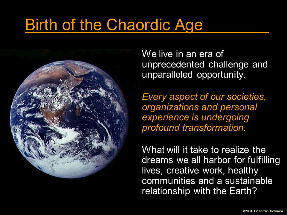 ©2001, Chaordic Commons Birth of the Chaordic Age We live in an era of unprecedented challenge and unparalleled opportunity. Every aspect of our socie