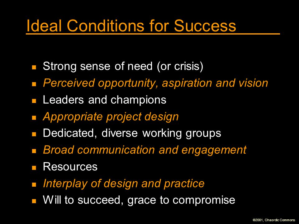 ©2001, Chaordic Commons Ideal Conditions for Success Strong sense of need (or crisis) Perceived opportunity, aspiration and vision Leaders and champions Appropriate project design Dedicated, diverse working groups Broad communication and engagement Resources Interplay of design and practice Will to succeed, grace to compromise