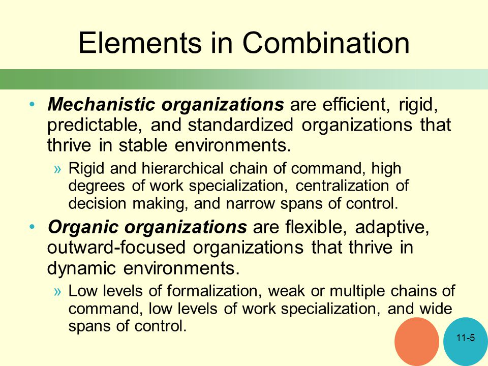 Elements in Combination Mechanistic organizations are efficient, rigid, predictable, and standardized organizations that thrive in stable environments.
