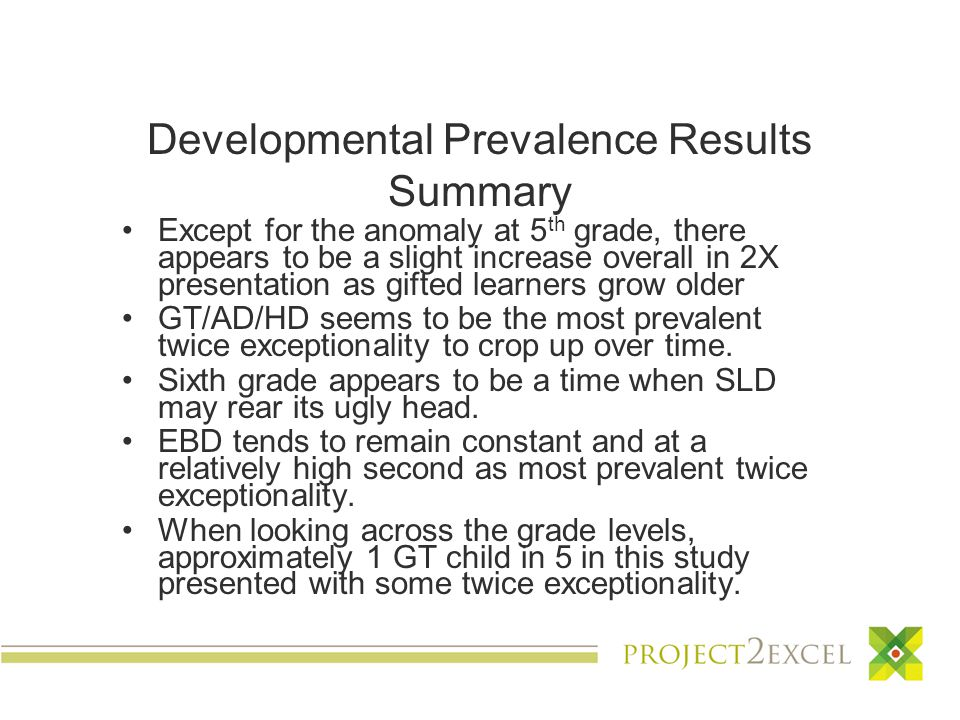 Developmental Prevalence Results Summary Except for the anomaly at 5 th grade, there appears to be a slight increase overall in 2X presentation as gifted learners grow older GT/AD/HD seems to be the most prevalent twice exceptionality to crop up over time.