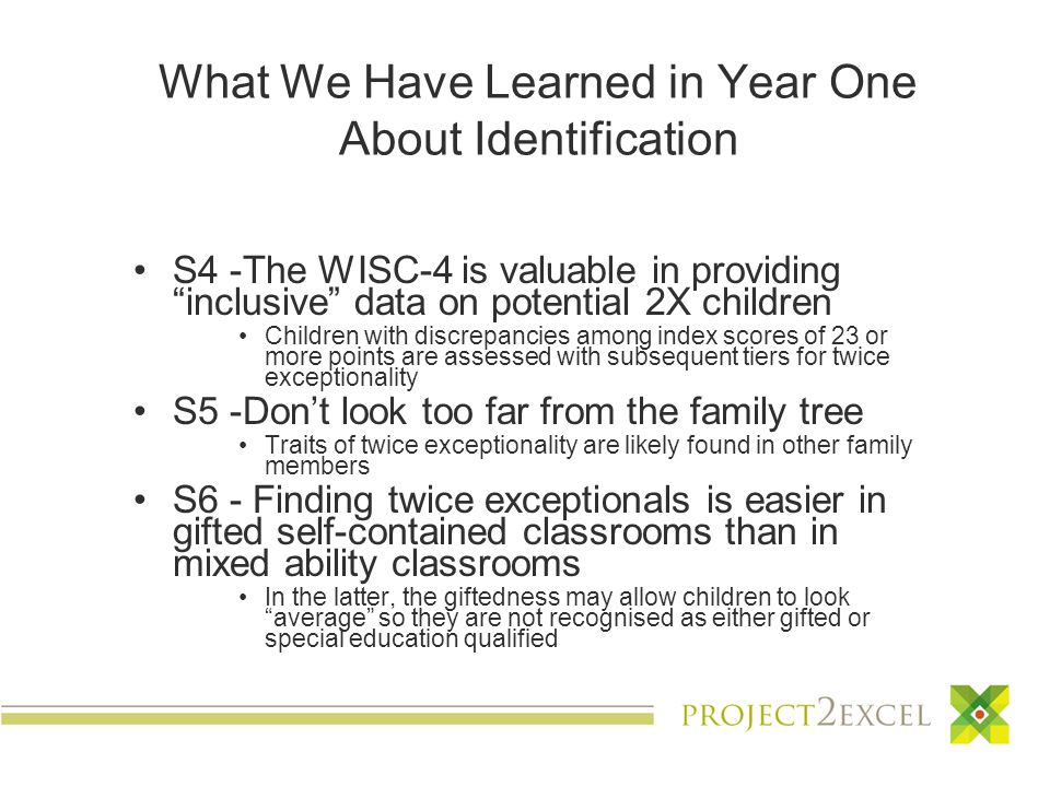 What We Have Learned in Year One About Identification S4 -The WISC-4 is valuable in providing inclusive data on potential 2X children Children with discrepancies among index scores of 23 or more points are assessed with subsequent tiers for twice exceptionality S5 -Don't look too far from the family tree Traits of twice exceptionality are likely found in other family members S6 - Finding twice exceptionals is easier in gifted self-contained classrooms than in mixed ability classrooms In the latter, the giftedness may allow children to look average so they are not recognised as either gifted or special education qualified