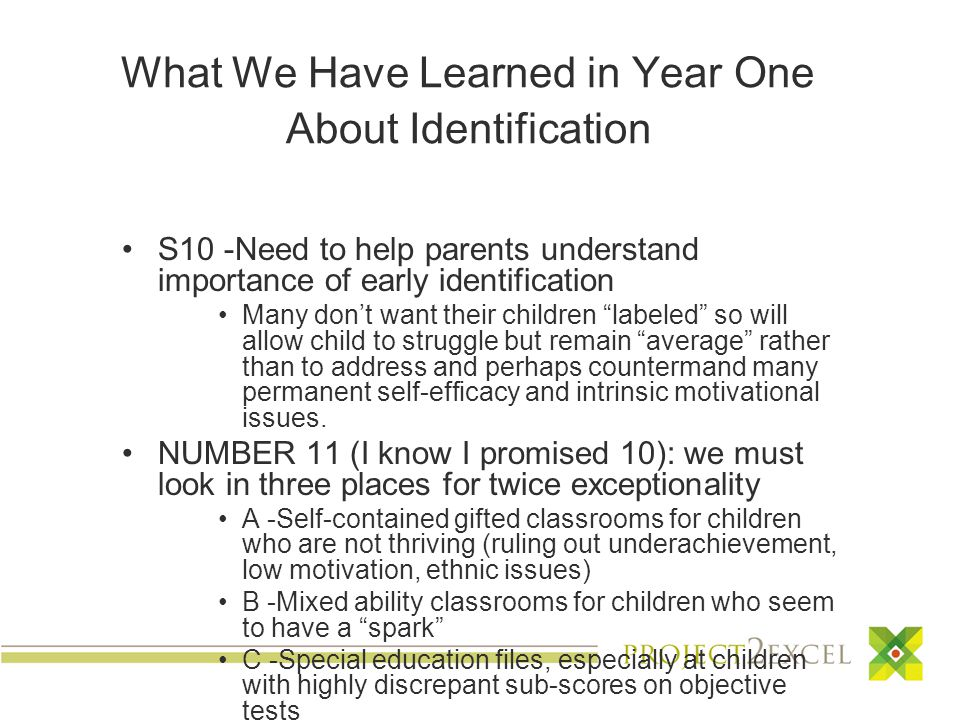 What We Have Learned in Year One About Identification S10 -Need to help parents understand importance of early identification Many don't want their children labeled so will allow child to struggle but remain average rather than to address and perhaps countermand many permanent self-efficacy and intrinsic motivational issues.