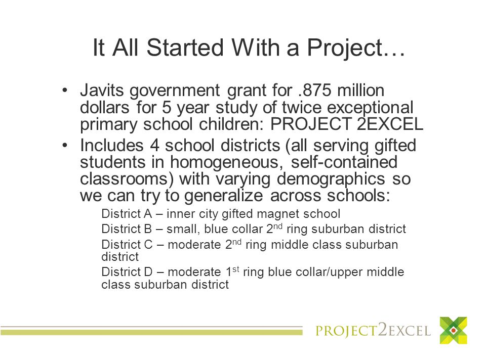 It All Started With a Project… Javits government grant for.875 million dollars for 5 year study of twice exceptional primary school children: PROJECT 2EXCEL Includes 4 school districts (all serving gifted students in homogeneous, self-contained classrooms) with varying demographics so we can try to generalize across schools: District A – inner city gifted magnet school District B – small, blue collar 2 nd ring suburban district District C – moderate 2 nd ring middle class suburban district District D – moderate 1 st ring blue collar/upper middle class suburban district