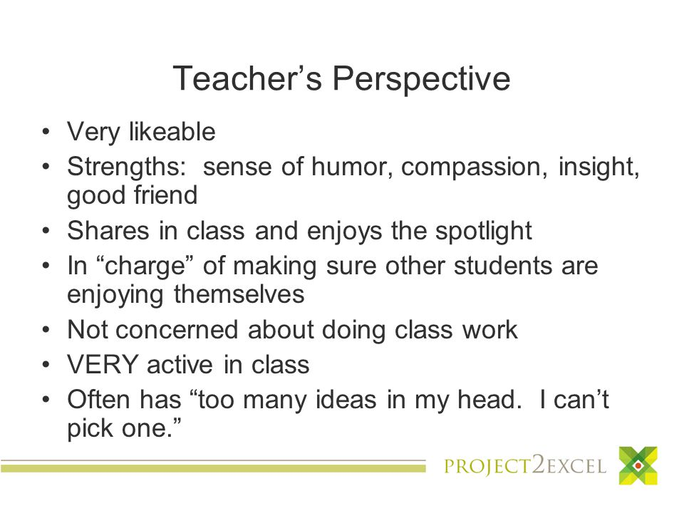 Teacher's Perspective Very likeable Strengths: sense of humor, compassion, insight, good friend Shares in class and enjoys the spotlight In charge of making sure other students are enjoying themselves Not concerned about doing class work VERY active in class Often has too many ideas in my head.