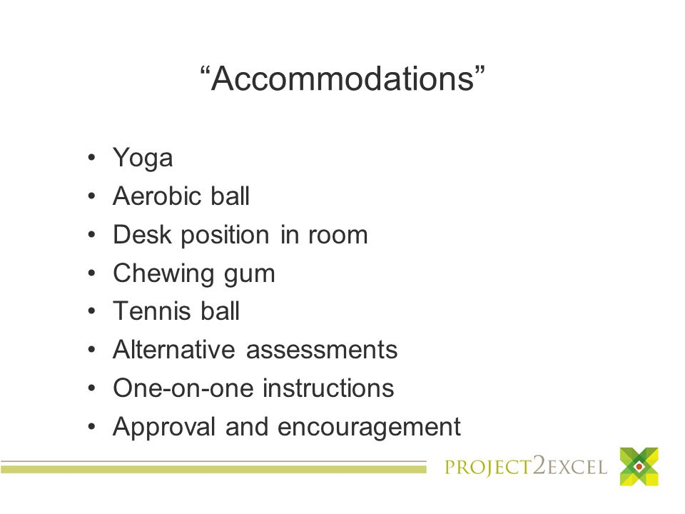 Accommodations Yoga Aerobic ball Desk position in room Chewing gum Tennis ball Alternative assessments One-on-one instructions Approval and encouragement