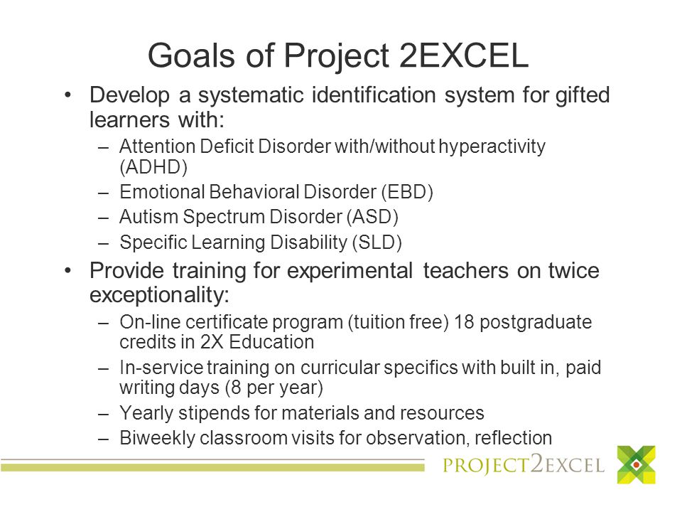 Goals of Project 2EXCEL Develop a systematic identification system for gifted learners with: –Attention Deficit Disorder with/without hyperactivity (ADHD) –Emotional Behavioral Disorder (EBD) –Autism Spectrum Disorder (ASD) –Specific Learning Disability (SLD) Provide training for experimental teachers on twice exceptionality: –On-line certificate program (tuition free) 18 postgraduate credits in 2X Education –In-service training on curricular specifics with built in, paid writing days (8 per year) –Yearly stipends for materials and resources –Biweekly classroom visits for observation, reflection