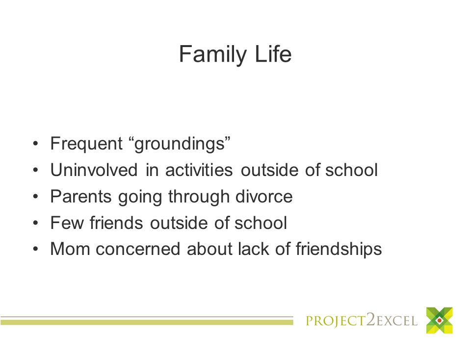 Family Life Frequent groundings Uninvolved in activities outside of school Parents going through divorce Few friends outside of school Mom concerned about lack of friendships