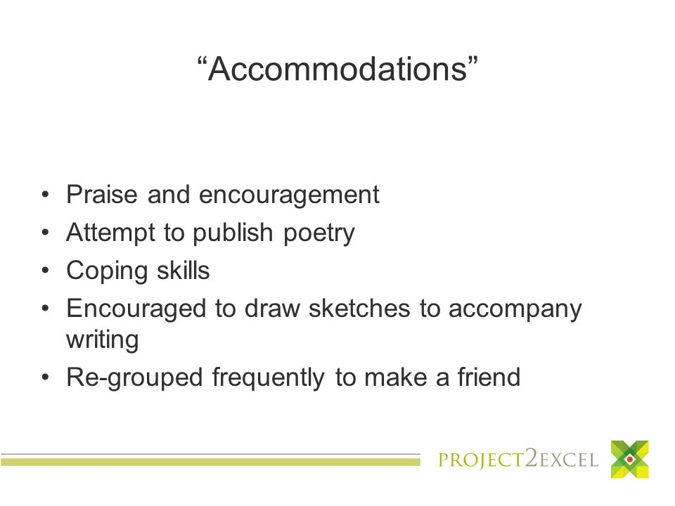 Accommodations Praise and encouragement Attempt to publish poetry Coping skills Encouraged to draw sketches to accompany writing Re-grouped frequently to make a friend