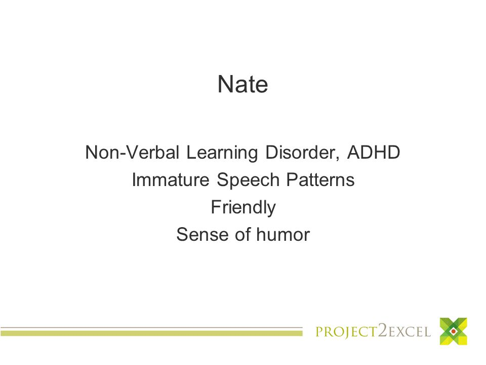 Nate Non-Verbal Learning Disorder, ADHD Immature Speech Patterns Friendly Sense of humor